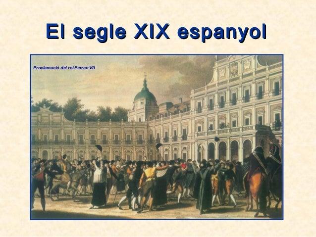 El segle XIX espanyolEl segle XIX espanyol Proclamació del rei Ferran VII