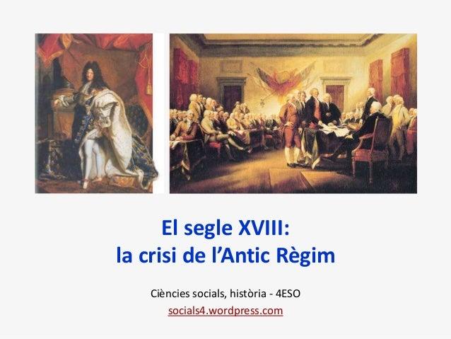 El segle XVIII: la crisi de l'Antic Règim Ciències socials, història - 4ESO socials4.wordpress.com