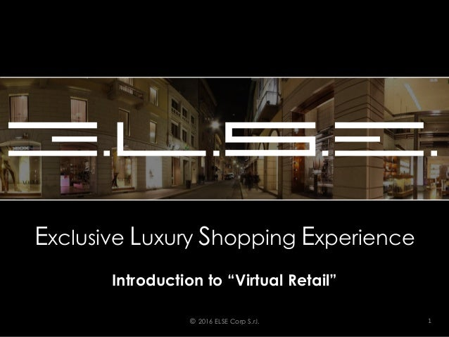 "Exclusive Luxury Shopping Experience Introduction to ""Virtual Retail"" © 2016 ELSE Corp S.r.l. 1"