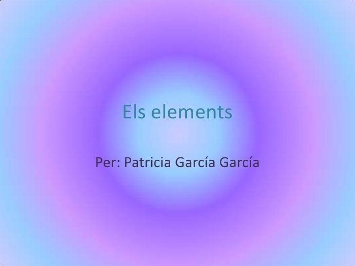 Els elements<br />Per: Patricia García García<br />