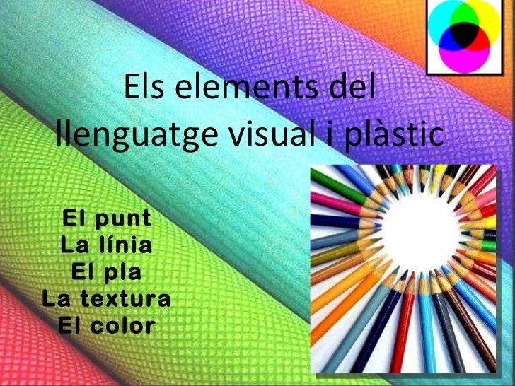 Els elements del llenguatge visual i plàstic El punt La línia El pla La textura El color