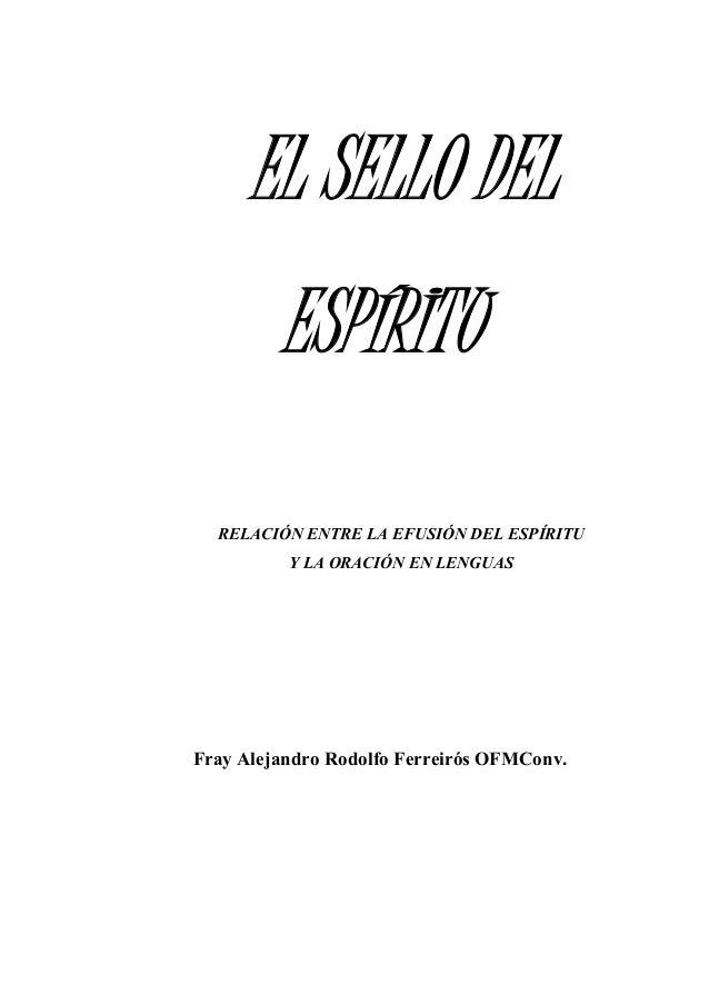 EL SELLO DEL ESPÍRITU RELACIÓN ENTRE LA EFUSIÓN DEL ESPÍRITU Y LA ORACIÓN EN LENGUAS Fray Alejandro Rodolfo Ferreirós OFMC...