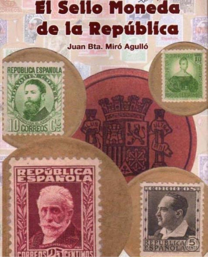 Juan Bta. Miró AgullóEL SELLO MONEDA      ~DE LA REPUBLICA  MONOGRAFÍA DEL SELLO MONEDA DURANTE LA GUERRA CIVIL 1936-1939 ...