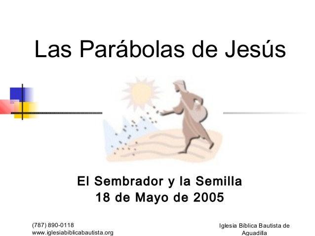 Las Parábolas de Jesús                El Sembrador y la Semilla                   18 de Mayo de 2005(787) 890-0118        ...