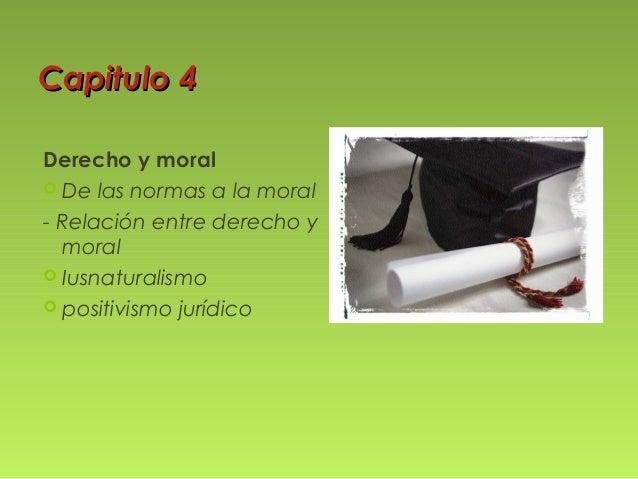Capitulo 4 Derecho y moral  De las normas a la moral - Relación entre derecho y moral  Iusnaturalismo  positivismo jurí...