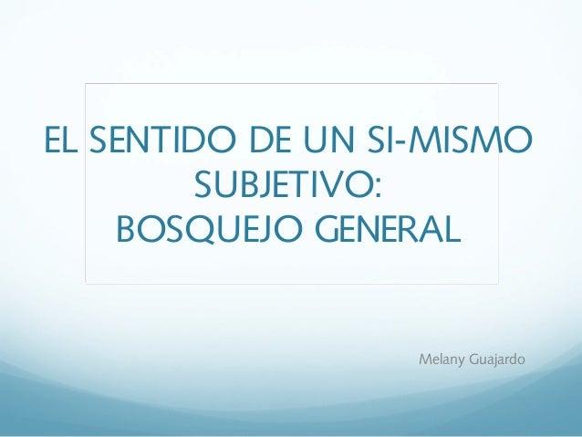 EL SENTIDO DE UN SI-MISMO SUBJETIVO: BOSQUEJO GENERAL Melany Guajardo