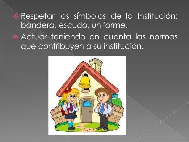  Querer, valorar  y reconocer la  importancia de  la institución en  la sociedad. No afectar a la  institución.
