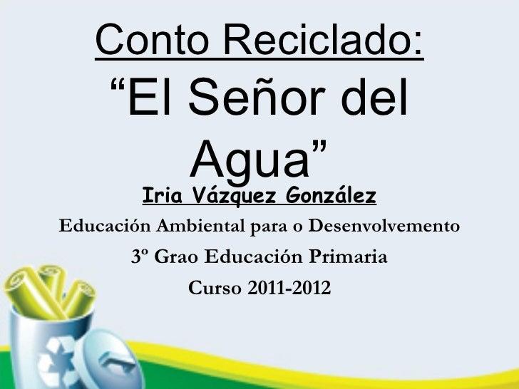 """Conto Reciclado:     """"El Señor del           Agua""""      Iria Vázquez GonzálezEducación Ambiental para o Desenvolvemento   ..."""