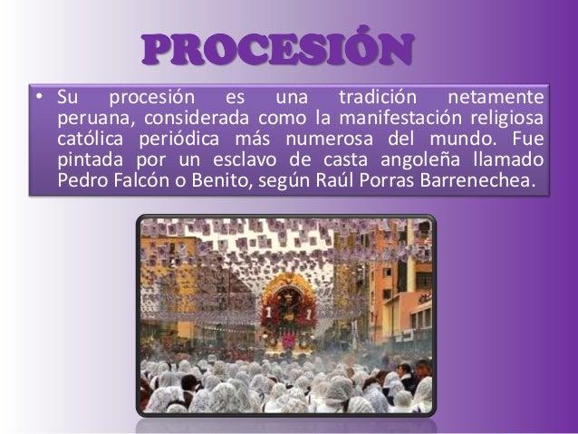 PROCESIÓN • Su procesión es una tradición netamente peruana, considerada como la manifestación religiosa católica periódic...