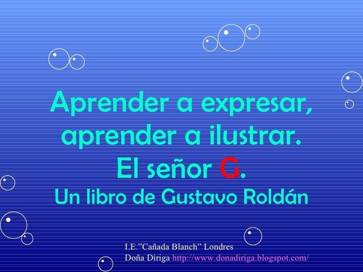"Aprender a expresar, aprender a ilustrar. El señor  G . Un libro de Gustavo Roldán I.E.""Cañada Blanch"" Londres Doña Díriga..."
