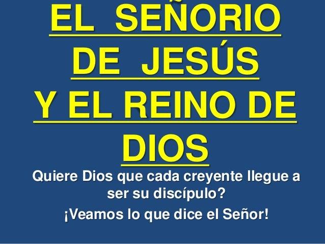 EL SEÑORIO DE JESÚS Y EL REINO DE DIOS Quiere Dios que cada creyente llegue a ser su discípulo? ¡Veamos lo que dice el Señ...