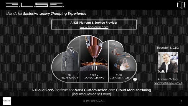 © 2016 ELSE Corp S.r.l. 1 stands for Exclusive Luxury Shopping Experience A Cloud SaaS Platform for Mass Customisation and...