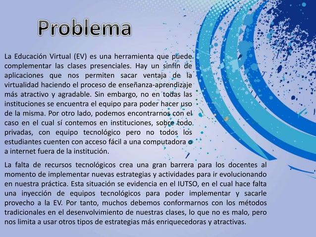 La Educación Virtual (EV) es una herramienta que puede complementar las clases presenciales. Hay un sinfín de aplicaciones...