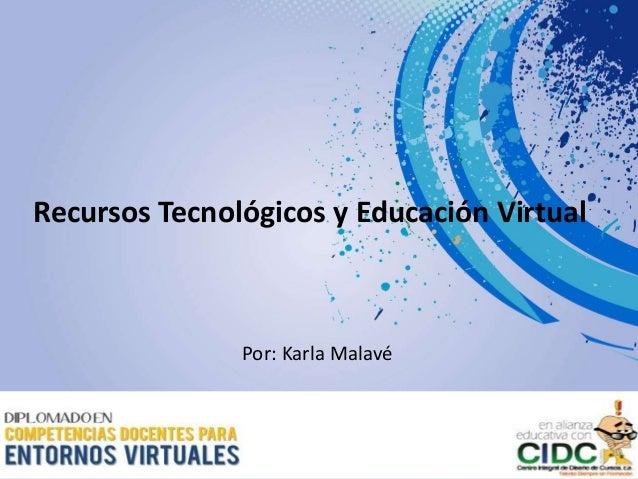 Recursos Tecnológicos y Educación Virtual Por: Karla Malavé
