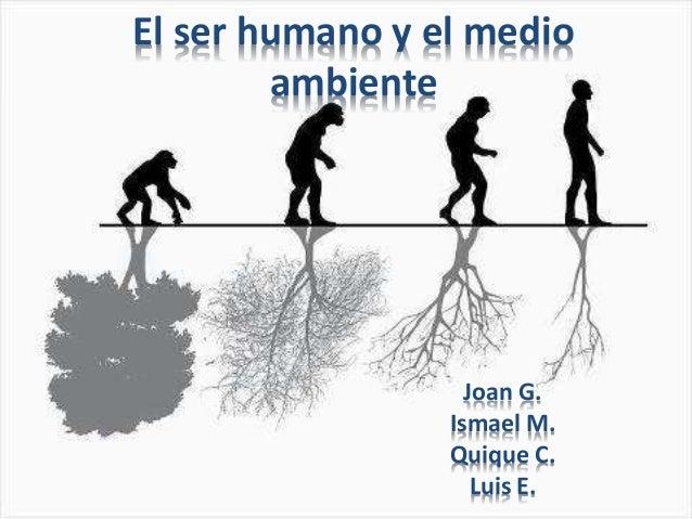 El ser humano y el medio ambiente Joan G. Ismael M. Quique C. Luis E.