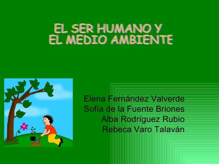 Elena Fernández Valverde Sofía de la Fuente Briones Alba Rodríguez Rubio Rebeca Varo Talaván EL SER HUMANO Y EL MEDIO AMBI...