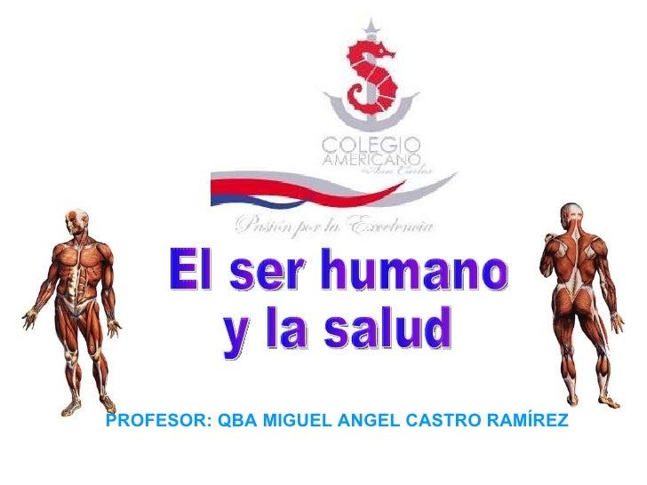 El ser humano y la salud PROFESOR: QBA MIGUEL ANGEL CASTRO RAMÍREZ