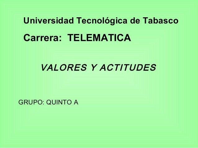 Universidad Tecnológica de Tabasco Carrera: TELEMATICA VALORES Y ACTITUDES GRUPO: QUINTO A