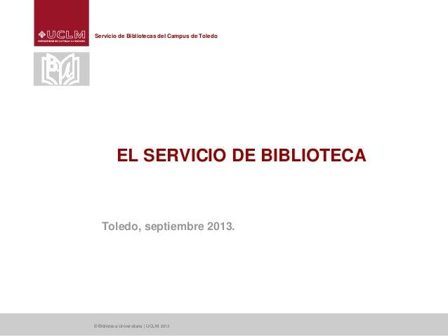 Servicio de Bibliotecas del Campus de Toledo EL SERVICIO DE BIBLIOTECA Toledo, septiembre 2013. © Biblioteca Universitaria...