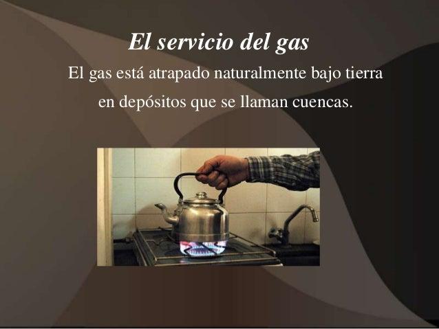 El servicio del gas  El gas está atrapado naturalmente bajo tierra  en depósitos que se llaman cuencas.