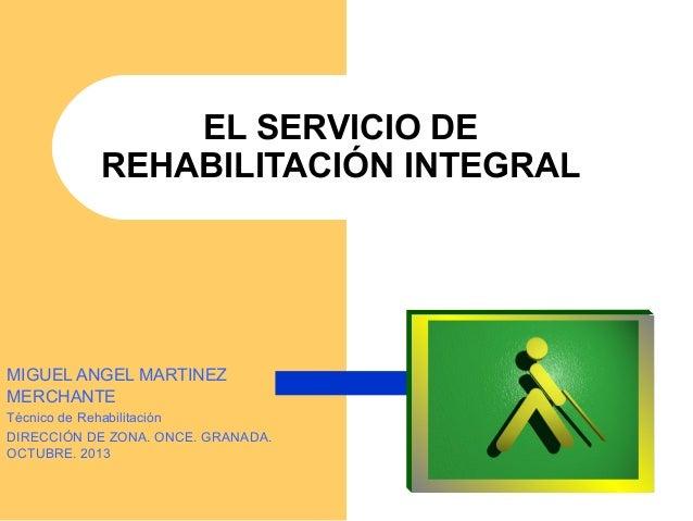 EL SERVICIO DE REHABILITACIÓN INTEGRAL MIGUEL ANGEL MARTINEZ MERCHANTE Técnico de Rehabilitación DIRECCIÓN DE ZONA. ONCE. ...