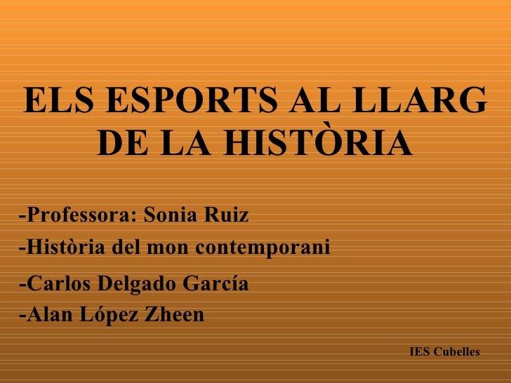 ELS ESPORTS AL LLARG DE LA HISTÒRIA -Carlos Delgado García -Alan López Zheen IES Cubelles -Professora: Sonia Ruiz -Històri...