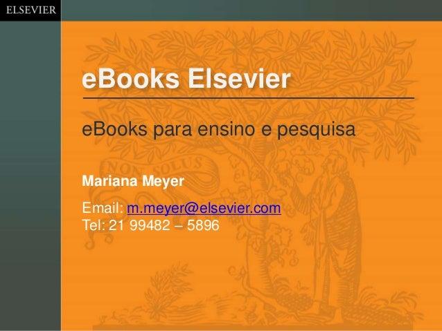 eBooks Elsevier eBooks para ensino e pesquisa Email: m.meyer@elsevier.com Tel: 21 99482 – 5896 Mariana Meyer