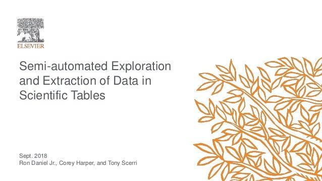 Sept. 2018 Ron Daniel Jr., Corey Harper, and Tony Scerri Semi-automated Exploration and Extraction of Data in Scientific T...
