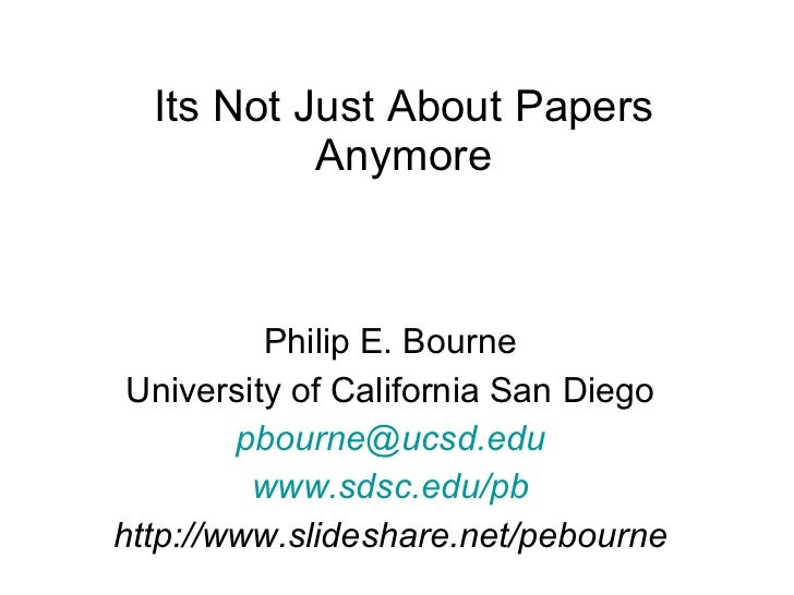 Its Not Just About Papers Anymore Philip E. Bourne University of California San Diego [email_address] www.sdsc.edu/pb http...