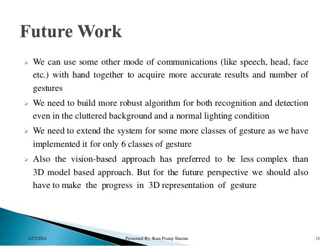  We can use some other mode of communications (like speech, head, face etc.) with hand together to acquire more accurate ...