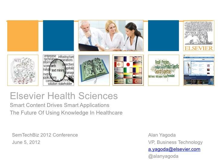 Elsevier Health SciencesSmart Content Drives Smart ApplicationsThe Future Of Using Knowledge In HealthcareSemTechBiz 2012 ...