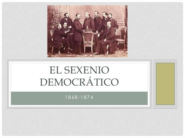 1 8 6 8 - 1 8 7 4 EL SEXENIO DEMOCRÁTICO