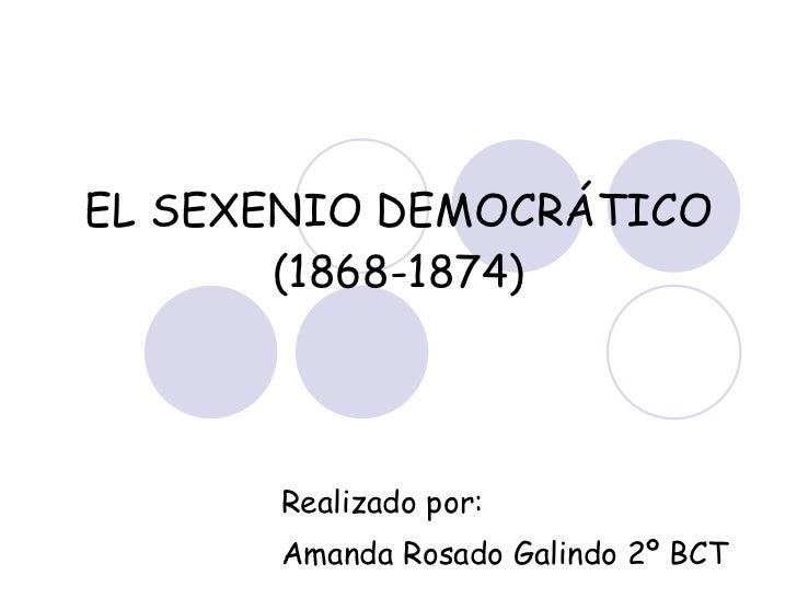 EL SEXENIO DEMOCRÁTICO (1868-1874) Realizado por: Amanda Rosado Galindo 2º BCT