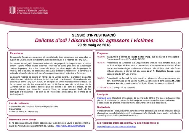 SESSIÓ D'INVESTIGACIÓ Delictes d'odi i discriminació: agressors i víctimes 29 de maig de 2018 Presentació En aquesta Sessi...