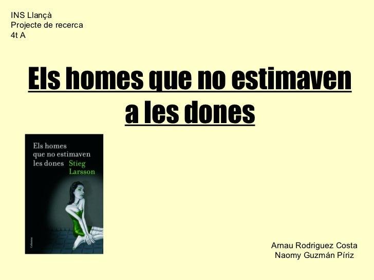 Els homes que no estimaven a les dones Arnau Rodriguez Costa Naomy Guzmán Píriz INS Llançà Projecte de recerca 4t A