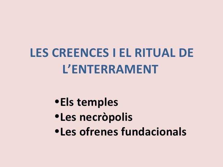 LES CREENCES I EL RITUAL DE L'ENTERRAMENT  <ul><li>Els temples </li></ul><ul><li>Les necròpolis </li></ul><ul><li>Les ofre...