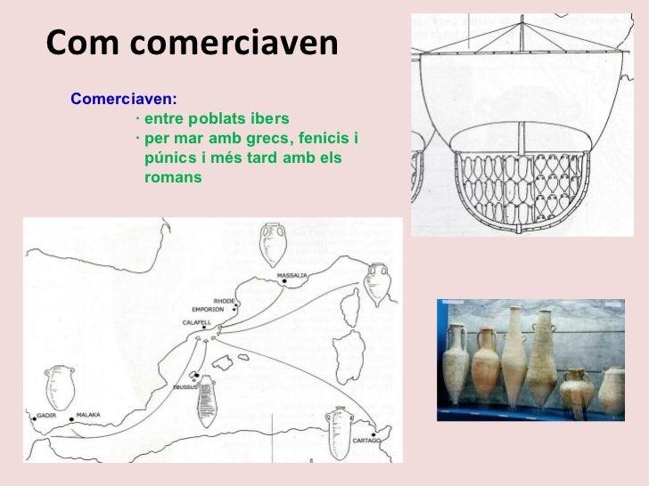 Com comerciaven Comerciaven: · entre poblats ibers · per mar amb grecs, fenicis i    púnics i més tard amb els    romans