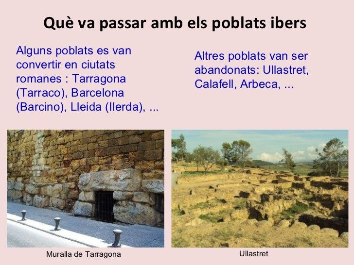 Què va passar amb els poblats ibers  Alguns poblats es van convertir en ciutats romanes : Tarragona (Tarraco), Barcelona (...