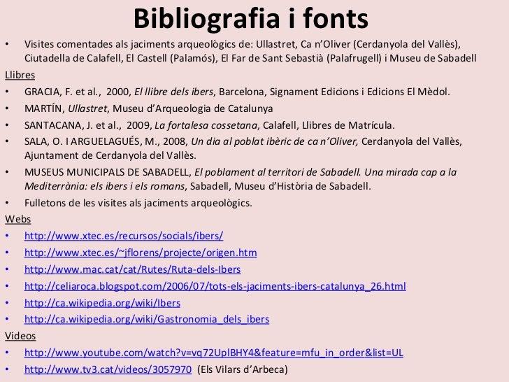 Bibliografia i fonts <ul><li>Visites comentades als jaciments arqueològics de: Ullastret, Ca n'Oliver (Cerdanyola del Vall...
