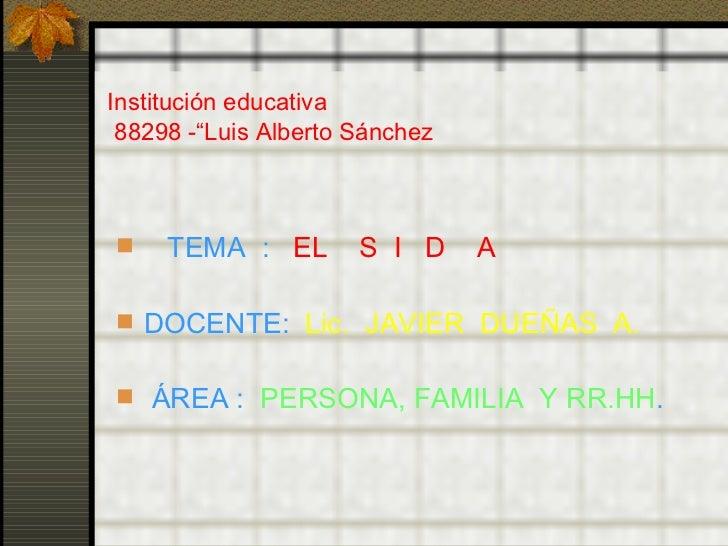 """Institución educativa  88298 -""""Luis Alberto Sánchez <ul><li>TEMA  :  EL  S  I  D  A  </li></ul><ul><li>DOCENTE:  Lic.  JAV..."""