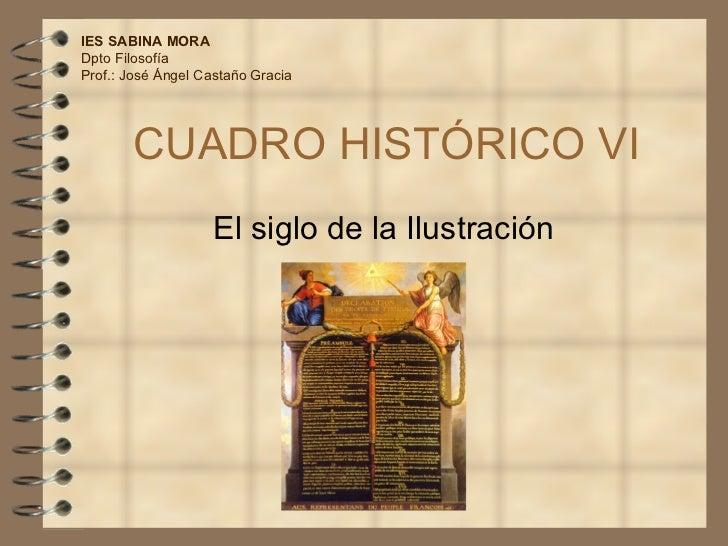 CUADRO HISTÓRICO VI El siglo de la Ilustración IES SABINA MORA Dpto Filosofía Prof.: José Ángel Castaño Gracia