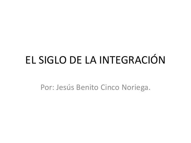 EL SIGLO DE LA INTEGRACIÓN Por: Jesús Benito Cinco Noriega.