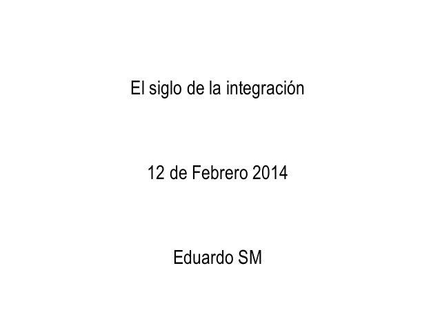 El siglo de la integración  12 de Febrero 2014  Eduardo SM