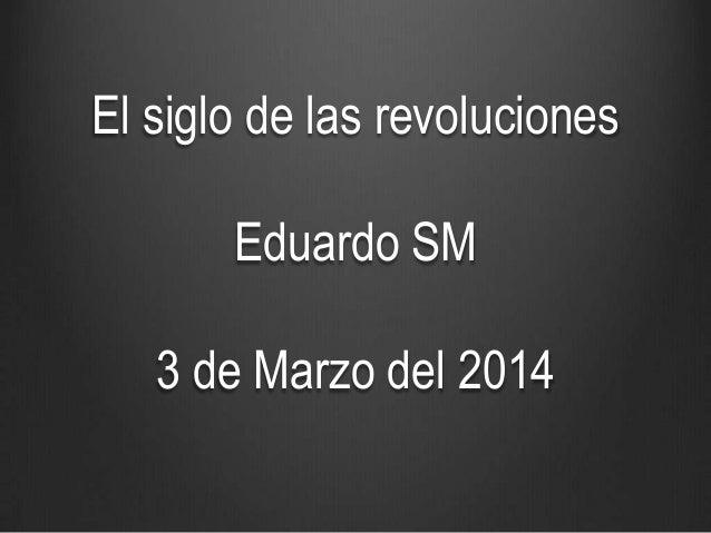 El siglo de las revoluciones Eduardo SM 3 de Marzo del 2014