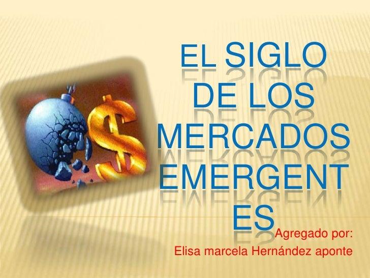 El siglo de los             mercados emergentes<br />Agregado por:<br />Elisa marcela Hernández aponte <br />
