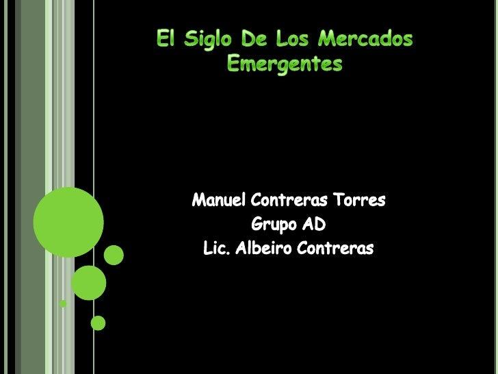 El Siglo De Los Mercados Emergentes<br />Manuel Contreras Torres <br />Grupo AD<br />Lic. Albeiro Contreras<br />