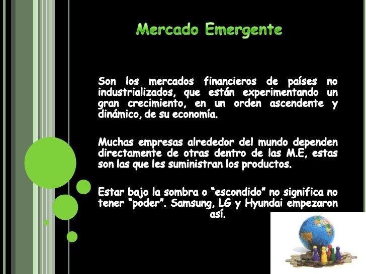Mercado Emergente<br />Son los mercados financieros de países no industrializados, que están experimentando un gran crecim...