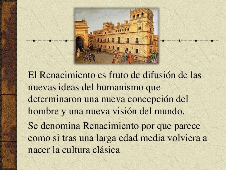 El Renacimiento es fruto de difusión de las nuevas ideas del humanismo que determinaron una nueva concepción del hombre y ...
