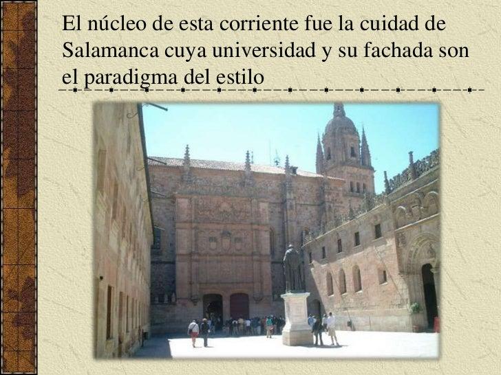 El núcleo de esta corriente fue la cuidad de Salamanca cuya universidad y su fachada son el paradigma del estilo <br />