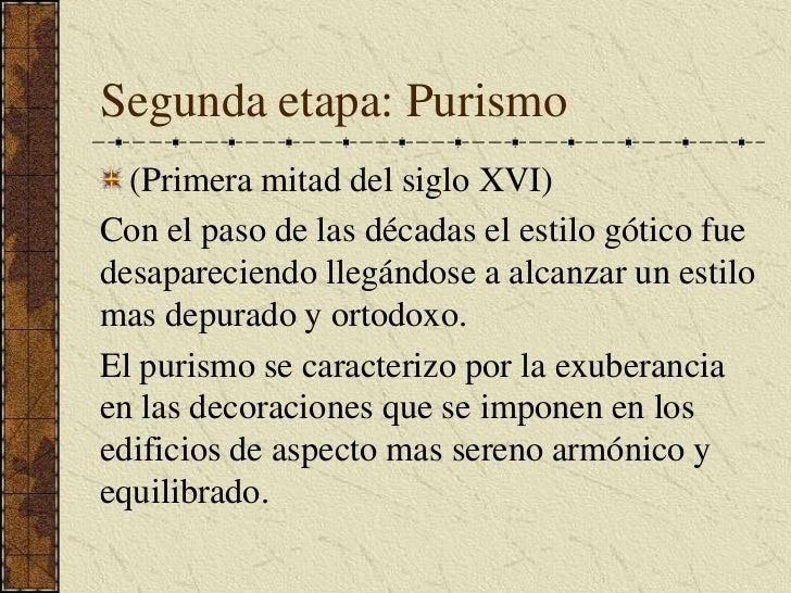 Segunda etapa: Purismo<br />(Primera mitad del siglo XVI)<br />Con el paso de las décadas el estilo gótico fue desaparecie...